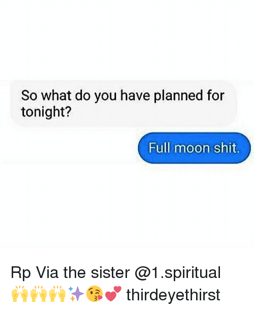 Memes, Shit, and Moon: So what do you have planned for  tonight?  Full moon shit. Rp Via the sister @1.spiritual 🙌🙌🙌✨😘💕 thirdeyethirst