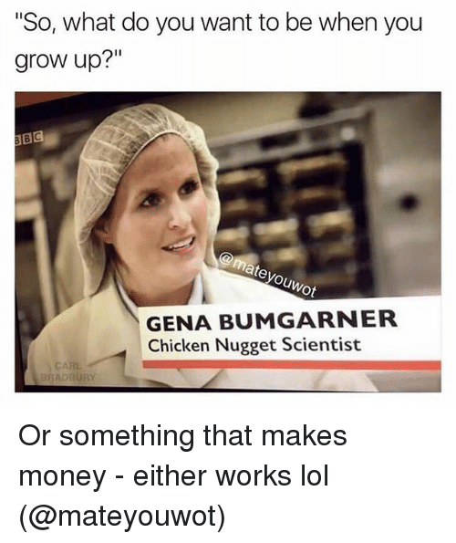 """Funny, Lol, and Money: """"So, what do you want to be when you  grow up?""""  GENA BUMGARNER  Chicken Nugget Scientist  AADBURY Or something that makes money - either works lol (@mateyouwot)"""