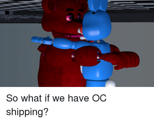 so what if we have oc shipping fnaf five nights at freddy s