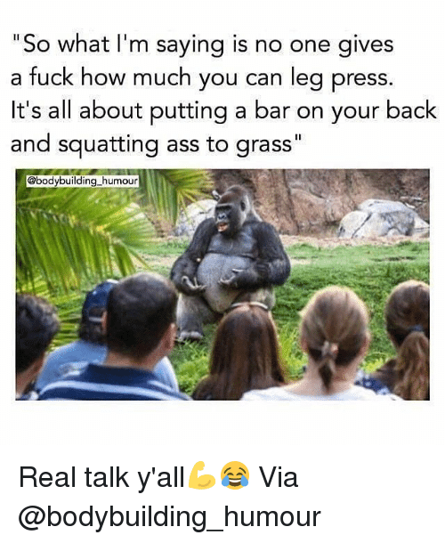 """Ass, Gym, and Bodybuilding: """"So what I'm saying is  a fuck how much you can leg press  it's all about putting a bar on your back  and squatting ass to grass""""  no one gives  @bodybuilding humour Real talk y'all💪😂 Via @bodybuilding_humour"""