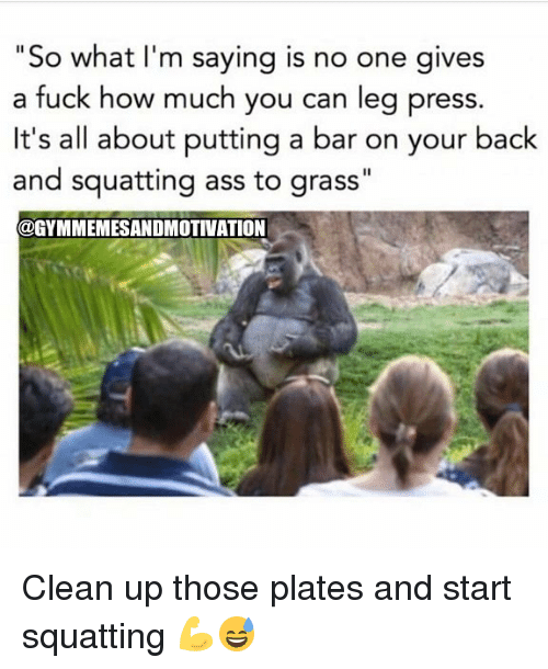 "Gym, Back, and How: ""So what I'm saying is no one gives  a fuck how much you can leg press.  It's all about putting a bar on your back  and squatting ass to grass""  @GYMMEMESANDMOTIVATION Clean up those plates and start squatting 💪😅"