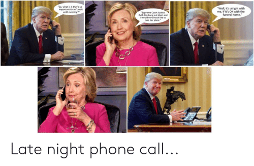 """Phone, Supreme, and Supreme Court: """"So, what is it that's so  important it can't wait  until morning?  """"Well, it's alright with  me, if it's OK with the  funeral home.""""  """"Supreme Court Justice  Ruth Ginsburg just died, and  woud ch like to Late night phone call..."""