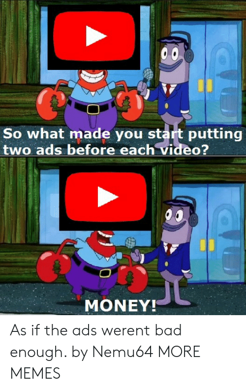 Bad, Dank, and Memes: So what made you start putting  two ads before each video?  MONEY!  As if the ads werent bad enough. by Nemu64 MORE MEMES