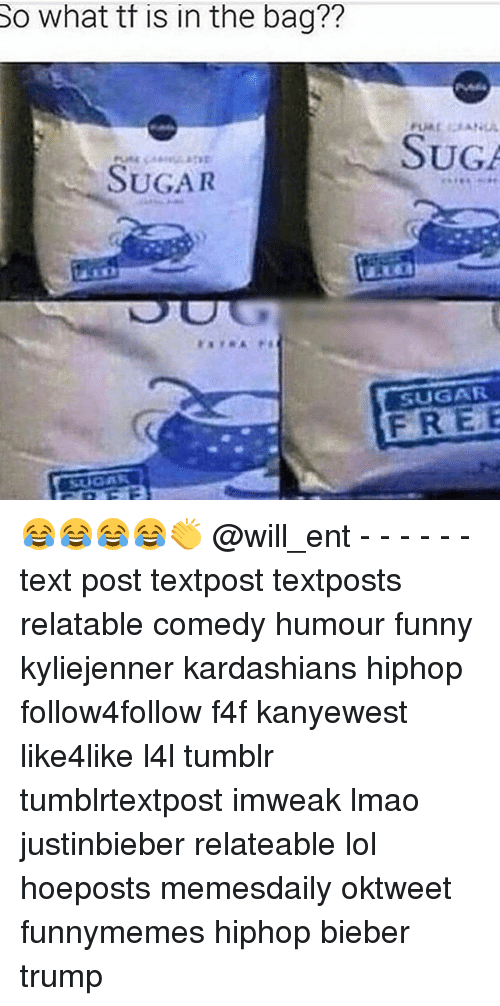 Memes, 🤖, and Bieber: So what tt tt in the bag??  the SUGA  SUGAR  SUGAR  FREE 😂😂😂😂👏 @will_ent - - - - - - text post textpost textposts relatable comedy humour funny kyliejenner kardashians hiphop follow4follow f4f kanyewest like4like l4l tumblr tumblrtextpost imweak lmao justinbieber relateable lol hoeposts memesdaily oktweet funnymemes hiphop bieber trump