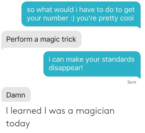 Cool, Magic, and Today: so what would i have to do to get  your number:) you're pretty cool  Perform a magic trick  i can make your standards  disappear!  Sent  Damn I learned I was a magician today