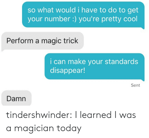 Tumblr, Blog, and Cool: so what would i have to do to get  your number:) you're pretty cool  Perform a magic trick  i can make your standards  disappear!  Sent  Damn tindershwinder:  I learned I was a magician today