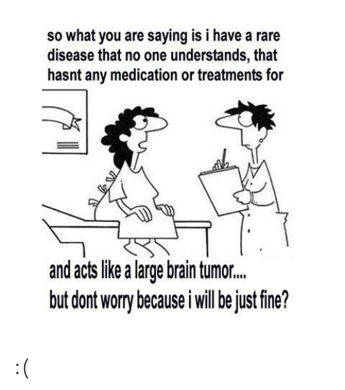 Memes, Brain, and 🤖: so what you are saying is i have a rare  disease that no one understands, that  hasnt any medication or treatments for  and acts like a large brain tumor..  but dont worry because i will be just fine? :(