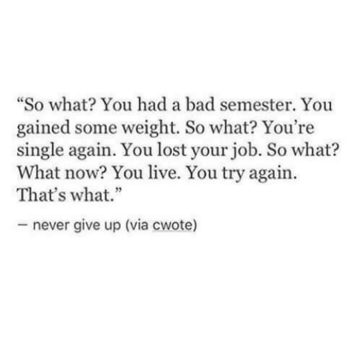 "Bad, Lost, and Live: ""So what? You had a bad semester. You  gained some weight. So what? You're  single again. You lost your job. So what?  What now? You live. You try again.  That's what.""  never give up (via cwote)"