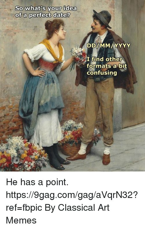 9gag, Dank, and Memes: So what's your idea  of a perfect date?  I find other  formats bit  confusing He has a point.  https://9gag.com/gag/aVqrN32?ref=fbpic  By Classical Art Memes
