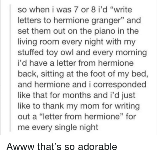 "Hermione, Piano, and Living: so when i was 7 or 8 i'd ""write  letters to hermione granger"" and  set them out on the piano in the  living room every night with my  stuffed toy owl and every morning  i'd have a letter from hermione  back, sitting at the foot of my bed,  and hermione and i corresponded  like that for months and i'd just  like to thank my mom for writing  out a ""letter from hermione"" for  me every single night  13"