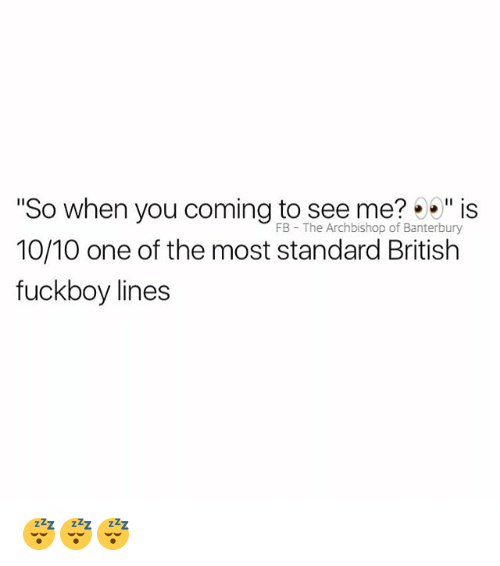 "Fuckboy, British, and One: ""So when you coming to see me?%"" is  10/10 one of the most standard British  fuckboy lines  FB The Archbishop of Banterbury 😴😴😴"