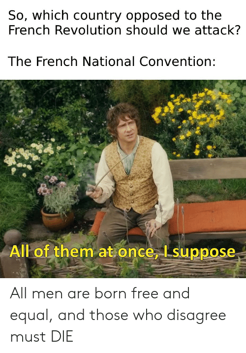 Free, History, and Revolution: So, which country opposed to the  French Revolution should we attack?  The French National Convention:  All of them at once, Isuppose All men are born free and equal, and those who disagree must DIE