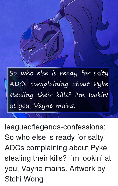 Being Salty, Tumblr, and Blog: So who else is ready for salty  ADCs complaining about Pyke  stealing their kills? I'm lookin'  at you, Vayne mains  tchi leagueoflegends-confessions:    So who else is ready for salty ADCs complaining about Pyke stealing their kills? I'm lookin' at you, Vayne mains.  Artwork by  Stchi Wong 聖慈