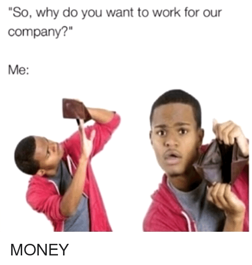 """Dank, Money, and Work: So, why do you want to work for our  company?""""  Me: MONEY"""