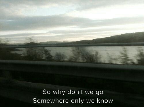 Why, Somewhere, and Somewhere Only We Know: So why don't we go  Somewhere only we know