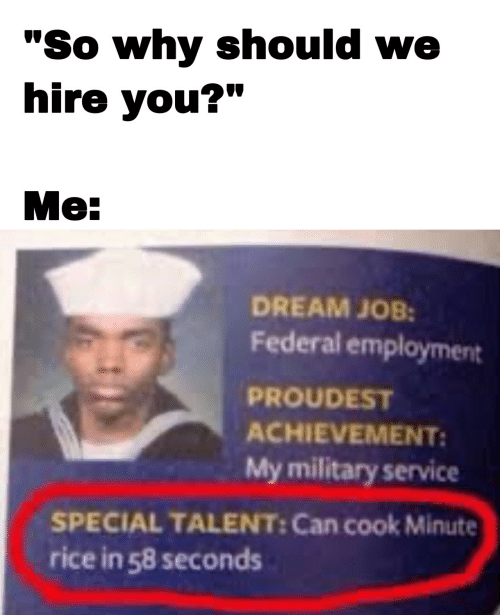 """Military, Job, and Rice: """"So why should we  hire you?""""  Me:  DREAM JOB:  Federal employment  PROUDEST  ACHIEVEMENT:  My military service  SPECIAL TALENT: Can cook Minute  rice in 58 seconds"""