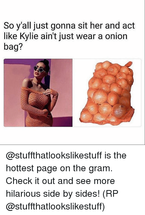 Memes, Onion, and Hilarious: So y'all just gonna sit her and adt  like Kylie ain't just wear a onion  bag? @stuffthatlookslikestuff is the hottest page on the gram. Check it out and see more hilarious side by sides! (RP @stuffthatlookslikestuff)