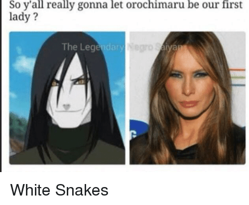 Funny First Lady Meme : So y all really gonna let orochimaru be our first lady the lege