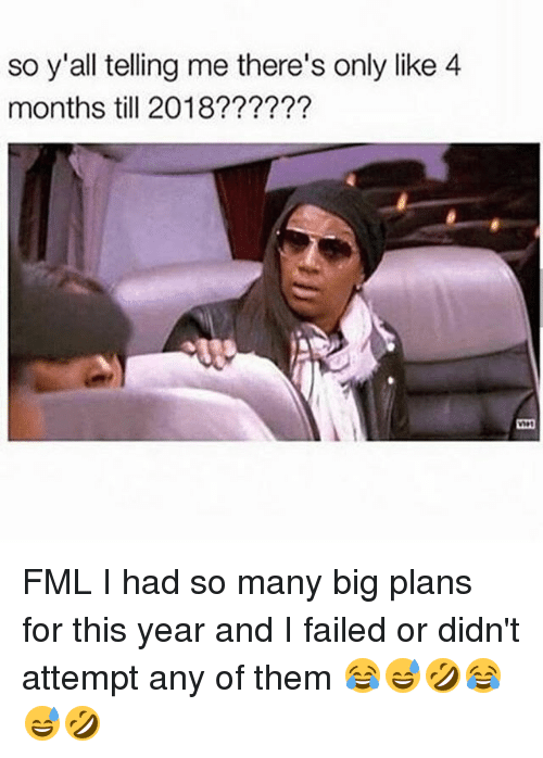 Fml, Memes, and 🤖: so y'all telling me there's only like 4  months till 2018?????? FML I had so many big plans for this year and I failed or didn't attempt any of them 😂😅🤣😂😅🤣