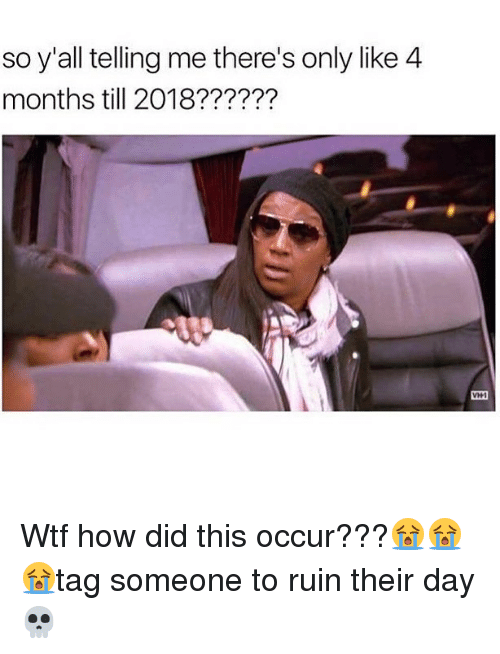Memes, Wtf, and 🤖: so y'all telling me there's only like 4  months till 2018?????? Wtf how did this occur???😭😭😭tag someone to ruin their day 💀