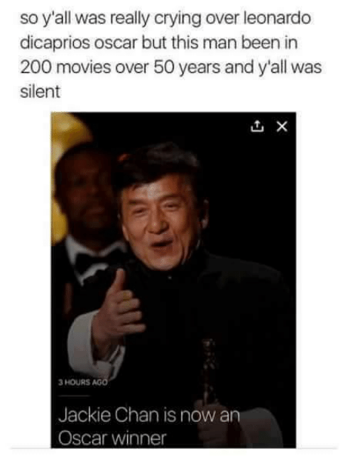 Jackie Chan, Leonardo DiCaprio, and Memes: so y'all was really crying over leonardo  dicaprios oscar but this man been in  200 movies over 50 years and y'all was  silent  3 HOURS  AG  Jackie Chan is now an  Oscar winner