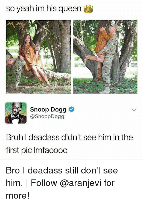 Bruh, Memes, and Snoop: so yeah im his queen  Snoop Dogg  @SnoopDogg  Bruh I deadass didn't see him in the  first pic Imfaoooo Bro I deadass still don't see him. | Follow @aranjevi for more!