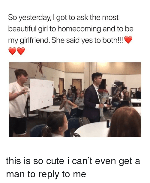 Beautiful, Cute, and Girl: So yesterday, I got to ask the most  beautiful girl to homecoming and to be  my girlfriend. She said yes to both!!!  C/P this is so cute i can't even get a man to reply to me