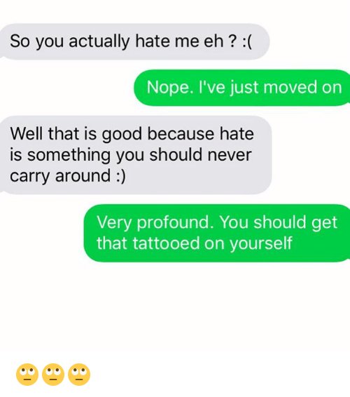Relationships, Texting, and Good: So you actually hate me eh? :(  Nope. I've just moved on  Well that is good because hate  is something you should never  carry around :)  Very profound. You should get  that tattooed on yourself 🙄🙄🙄