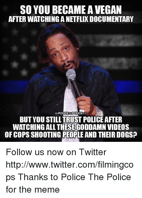 Dogs, Meme, and Memes: SO YOU BECAME A VEGAN  AFTER WATCHING A NETFLIX DOCUMENTARY  FB POLICETHEPOLICEACP  BUT YOU STILL TRUST POLICE AFTER  WATCHING ALL THESEGODDAMN VIDEOS  OF COPS SHOOTING PEOPLE AND THEIR DOGS? Follow us now on Twitter http://www.twitter.com/filmingcops Thanks to Police The Police for the meme