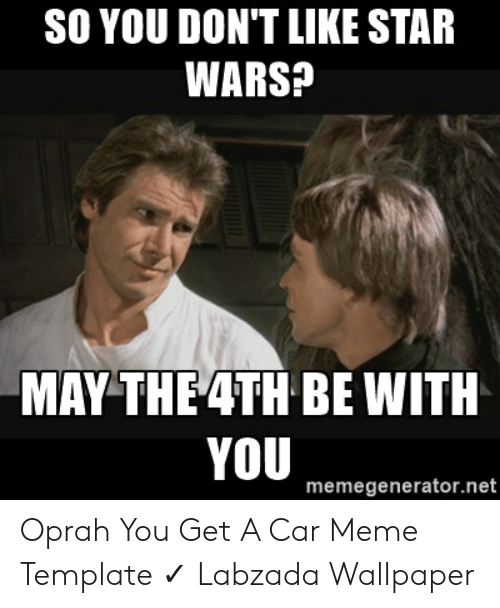 So You Don T Like Star Wars May The 4th Be With You Memegeneratornet Oprah You Get A Car Meme Template Labzada Wallpaper Meme On Me Me