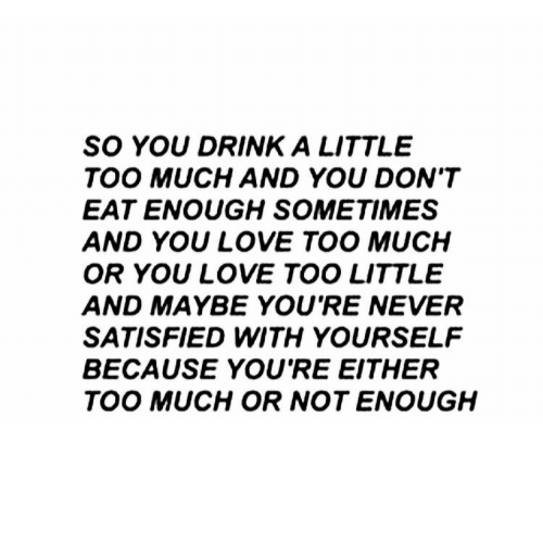 Love, Too Much, and Never: SO YOU DRINK A LITTLE  TOO MUCH AND YOU DON'T  EAT ENOUGH SOMETIMES  AND YOU LOVE TOO MUCH  OR YOU LOVE TOO LITTLE  AND MAYBE YOU'RE NEVER  SATISFIED WITH YOURSELF  BECAUSE YOU'RE EITHER  TOO MUCH OR NOT ENOUGH