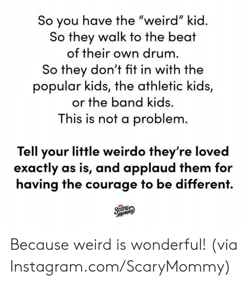 "Dank, Instagram, and Weird: So you have the ""weird"" kid.  So they walk to the beat  of their own drum.  So they don't fit in with the  popular kids, the athletic kids,  or the band kids.  This is not a problem.  Tell your little weirdo they're loved  exactly as is, and applaud them for  having the courage to be different.  Scany  Фимош, Because weird is wonderful!  (via Instagram.com/ScaryMommy)"