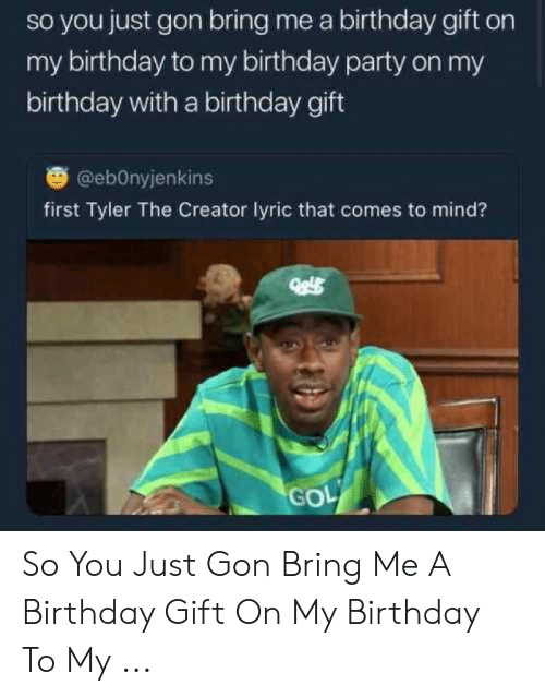 2ef7f727a5d13 So You Just Gon Bring Me a Birthday Gift on My Birthday to My ...