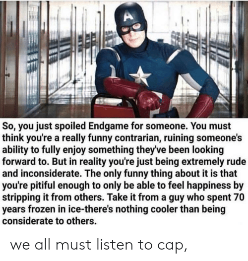Frozen, Funny, and Rude: So, you just spoiled Endgame for someone. You must  think you're a really funny contrarian, ruining someone's  ability to fully enjoy something theyve been looking  forward to. But in reality you're just being extremely rude  and inconsiderate. The only funny thing about it is that  you're pitiful enough to only be able to feel happiness by  stripping it from others. Take it from a guy who spent 70  years frozen in ice-there's nothing cooler than being  considerate to others we all must listen to cap,