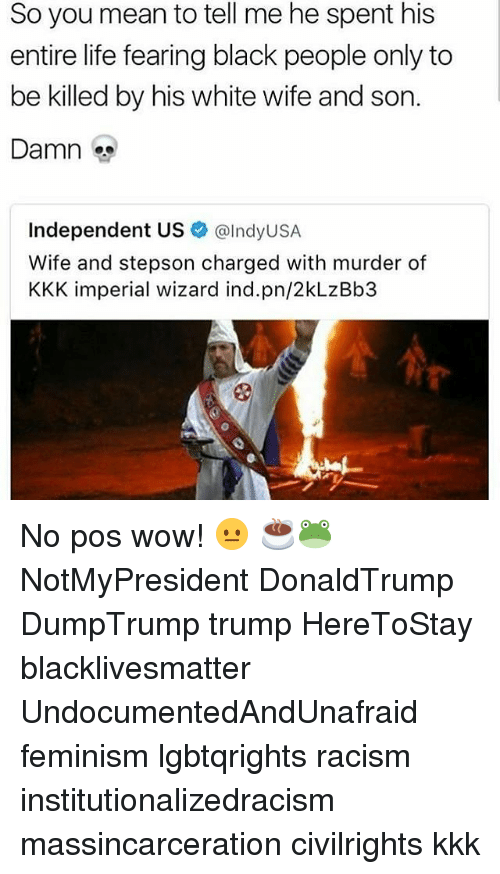 Black Lives Matter, Feminism, and Kkk: So you mean to tell me he spent his  entire life fearing black people only to  be killed by his white wife and son.  Damn  Independent US  alndyUSA  Wife and stepson charged with murder of  KKK imperial wizard ind.pn/2kLzBb3 No pos wow! 😐 ☕🐸 NotMyPresident DonaldTrump DumpTrump trump HereToStay blacklivesmatter UndocumentedAndUnafraid feminism lgbtqrights racism institutionalizedracism massincarceration civilrights kkk