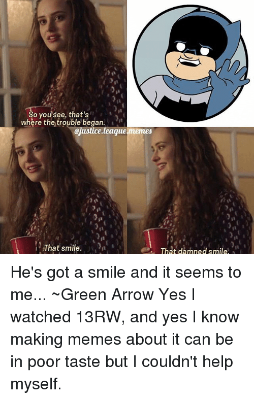 Memes, Arrow, and Help: So you see, that's  where the trouble began.  @justice league memes  That smile  That damned smile He's got a smile and it seems to me... ~Green Arrow Yes I watched 13RW, and yes I know making memes about it can be in poor taste but I couldn't help myself.