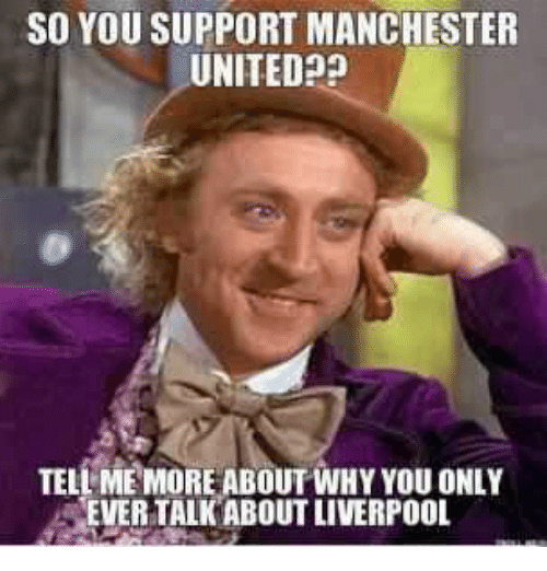 Memes, Manchester United, and Manchester: SO YOU SUPPORT MANCHESTER  UNITED  TELL ME MORE ABOUT WHY YOU ONLY  EVER TALK ABOUT LIVERPOOL