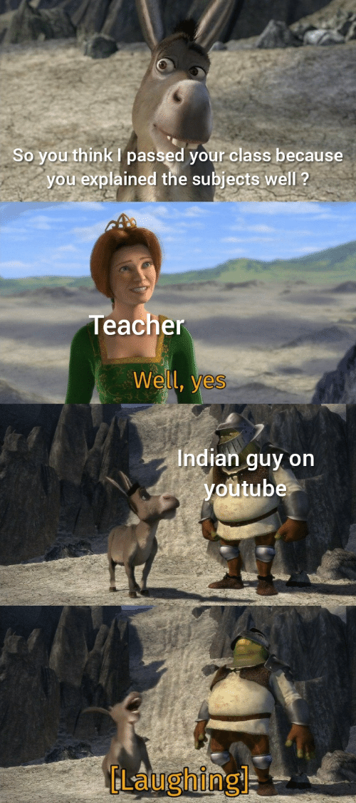 Teacher, youtube.com, and Indian: So you think I passed your class because  you explained the subjects well ?  Teacher  Well, yes  Indian guy on  youtube  ELaughingl