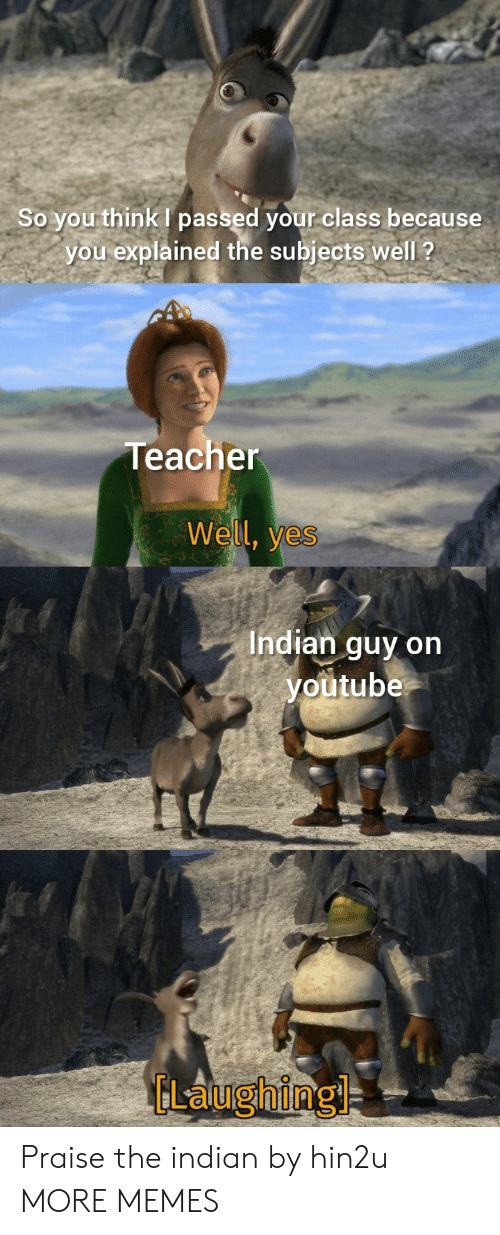 Dank, Memes, and Target: So you think passed your class because  you explained the subjects well ?  Teacher  Well, yes  Indian guy on  youtube  GLaughing Praise the indian by hin2u MORE MEMES