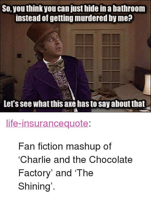 """Charlie, Life, and Tumblr: So, you think you can just hide in a bathroom  instead of getting murdered by me?  Let's see what this axe has to say about that <p><a href=""""http://life-insurancequote.tumblr.com/post/154544528975/fan-fiction-mashup-of-charlie-and-the-chocolate"""" class=""""tumblr_blog"""">life-insurancequote</a>:</p><blockquote><p>Fan fiction mashup of 'Charlie and the Chocolate Factory' and 'The Shining'.</p></blockquote>"""