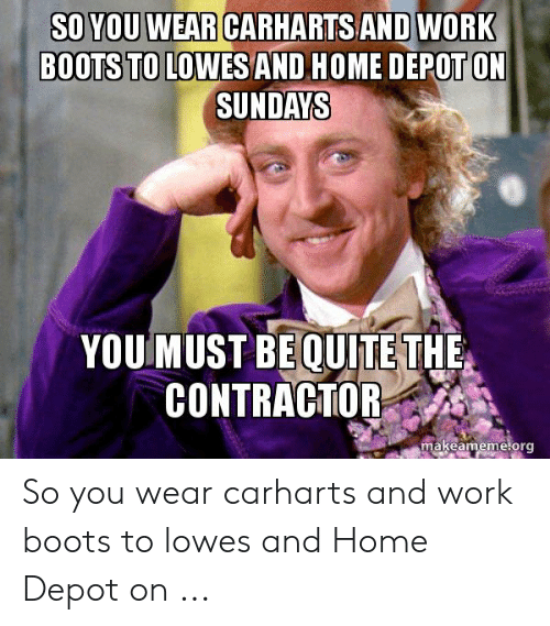 ed5d12becbf86 Work, Boots, and Home: SO YOU WEAR CARHARTS ANDWORK BOOTS TO LOWES AND