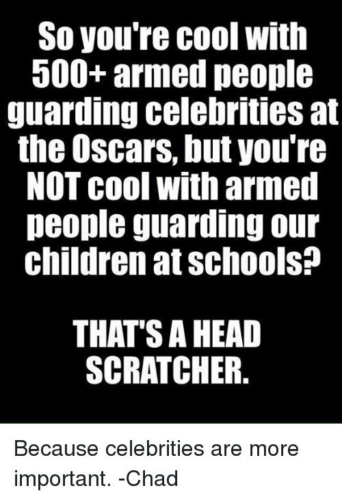 Children, Head, and Memes: So you're cool with  500+ armed people  guarding celebrities at  the Oscars, but you're  NOT cool with armed  people guarding our  children at schools?  THAT'S A HEAD  SCRATCHER. Because celebrities are more important.  -Chad