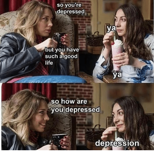 Life, Depression, and Good: so you're  depressed  ya  but you have  such a good  life  ya  sO how are  you depressed  depression  0