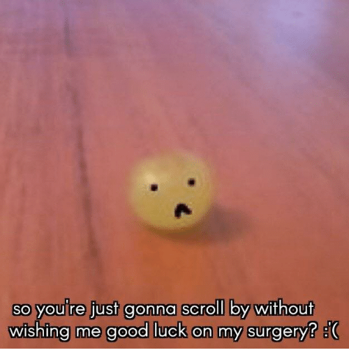 So Youre Just Gonna Scroll By Without Wishing Me Good Luck On My