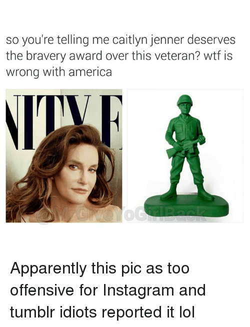 America, Apparently, and Caitlyn Jenner: so you're telling me caitlyn jenner deserves  the bravery award over this veteran? wtf is  wrong with america Apparently this pic as too offensive for Instagram and tumblr idiots reported it lol
