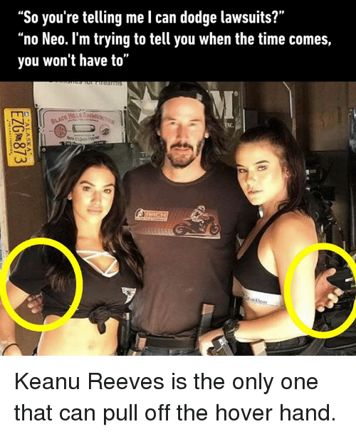 "Dank, Hover Hand, and Dodge: ""So you're telling me l can dodge lawsuits?""  ""no Neo. I'm trying to tell you when the time comes,  you won't have to""  NC. Keanu Reeves is the only one that can pull off the hover hand."
