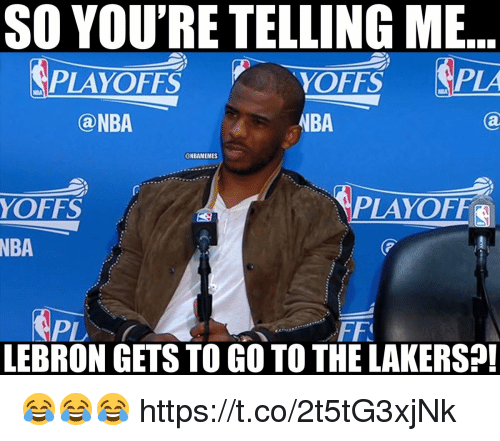 Los Angeles Lakers, Memes, and Nba: SO YOU'RE TELLING ME  PLA  PLAYOFFS  NBA  YOFFS  NBA  ONBAMEMES  YOFFS  LAYOFF  NBA  PL  LEBRON GETS TO GO TO THE LAKERS?! 😂😂😂 https://t.co/2t5tG3xjNk
