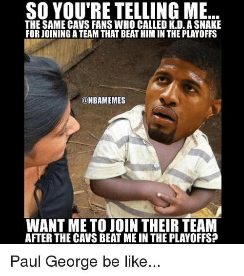 Basketball, Be Like, and Cavs: SO YOU'RE TELLING ME  THE SAME CAVS FANS WHO CALLED K.D. ASNAKE  FORJOININGATEAM THAT BEATHIM IN THE PLAYOFFS  @NBAMEMES  WANT ME TO JOIN THEIR TEAM  AFTER THE CAVS BEAT ME IN THE PLAYOFFS? Paul George be like...
