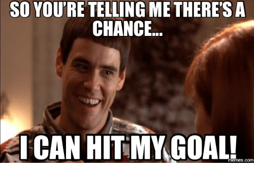 so youre telling me theresa chance ican hitmy goal memes com 13601681 so you're telling me there'sa chance ican hitmy goal! memescom