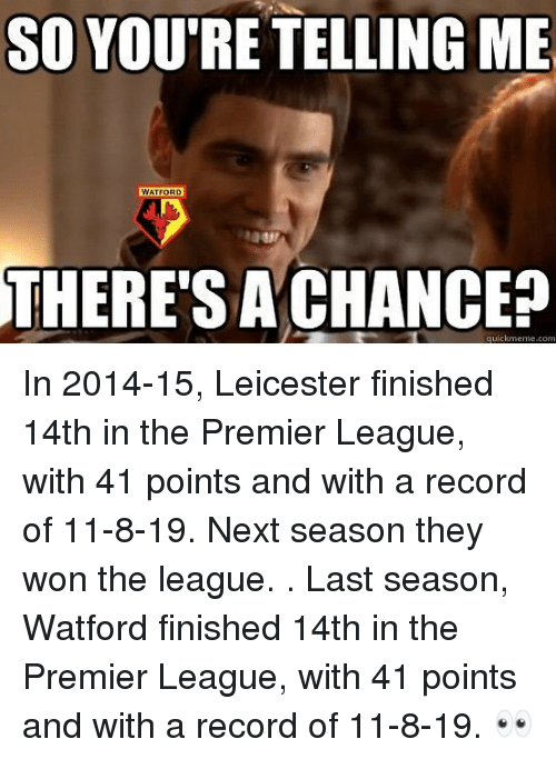 Memes, Premier League, and Record: SO YOU'RE TELLING ME  WATFORD  THERE'SA CHANCE?  quickmeme.com In 2014-15, Leicester finished 14th in the Premier League, with 41 points and with a record of 11-8-19. Next season they won the league. . Last season, Watford finished 14th in the Premier League, with 41 points and with a record of 11-8-19. 👀